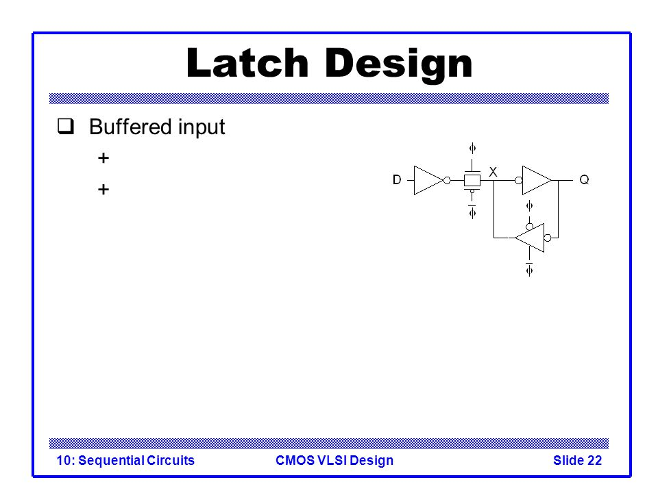 CMOS VLSI Design10: Sequential CircuitsSlide 22 Latch Design  Buffered input +
