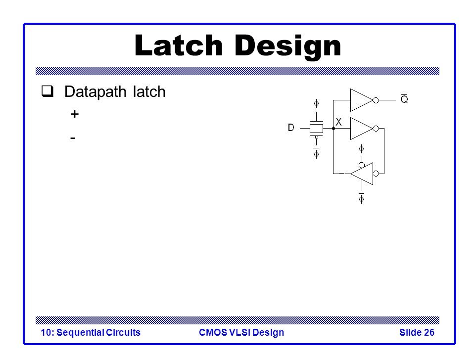 CMOS VLSI Design10: Sequential CircuitsSlide 26 Latch Design  Datapath latch + -