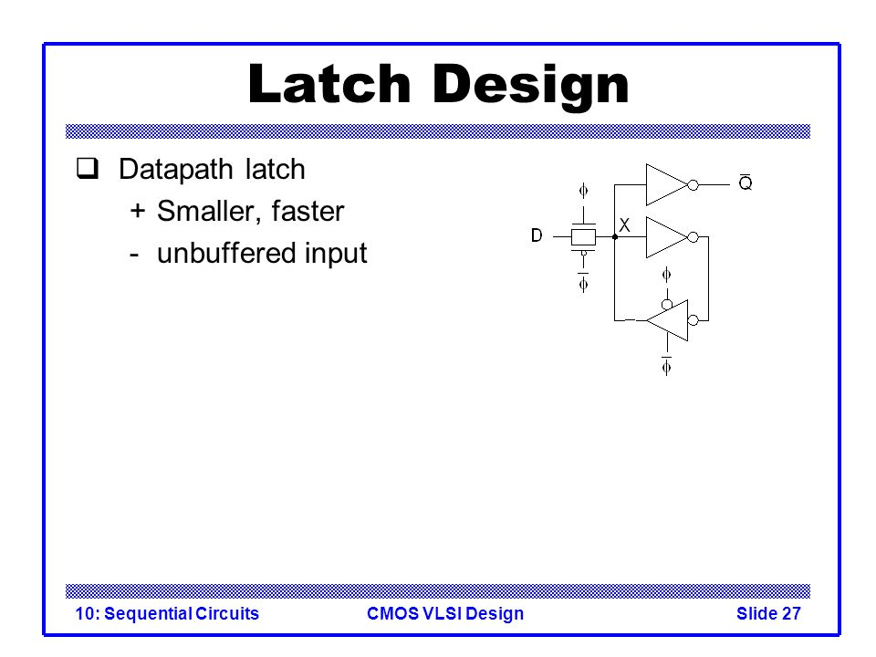 CMOS VLSI Design10: Sequential CircuitsSlide 27 Latch Design  Datapath latch +Smaller, faster - unbuffered input