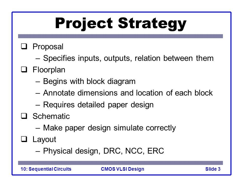 CMOS VLSI Design10: Sequential CircuitsSlide 3 Project Strategy  Proposal –Specifies inputs, outputs, relation between them  Floorplan –Begins with block diagram –Annotate dimensions and location of each block –Requires detailed paper design  Schematic –Make paper design simulate correctly  Layout –Physical design, DRC, NCC, ERC