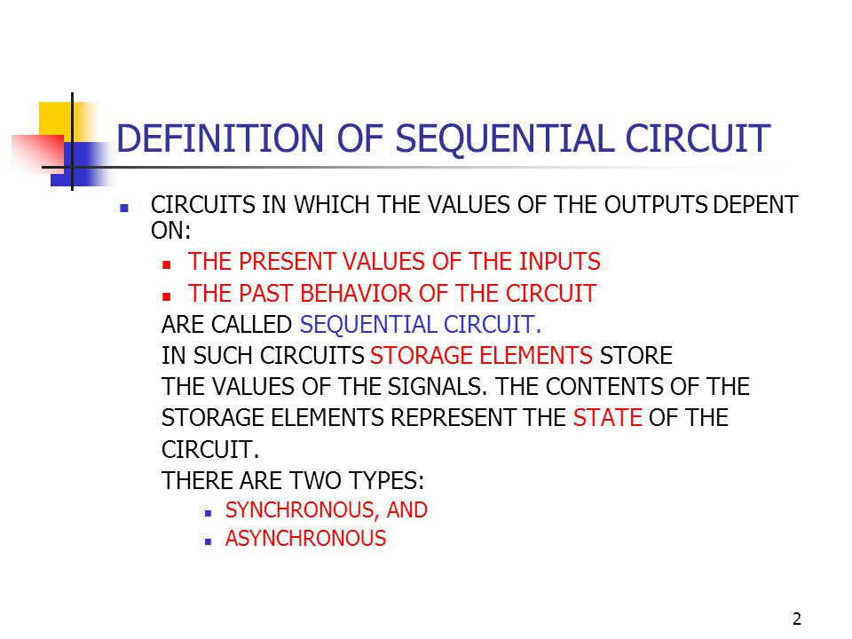 2 DEFINITION OF SEQUENTIAL CIRCUIT CIRCUITS IN WHICH THE VALUES OF THE OUTPUTS DEPENT ON: THE PRESENT VALUES OF THE INPUTS THE PAST BEHAVIOR OF THE CIRCUIT ARE CALLED SEQUENTIAL CIRCUIT.