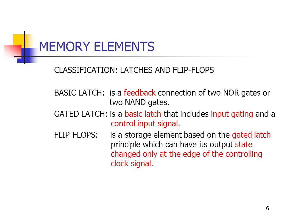 7 MEMORY ELEMENTS CLASSIFICATION: LATCHES AND FLIP-FLOPS (Continues) The state of the LATCH keeps changing according to the values of the input signals during the period when the clock is active.
