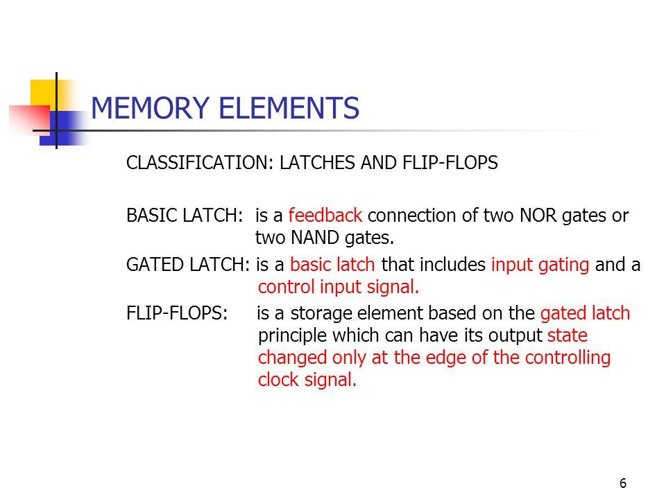 17 MEMORY ELEMENTS FLIP-FLOPS (Continues) CHARACTERISTIC AND EXCITATION EQUATIONS OF D, T AND J-K FLIP-FLOPS TypeSymbolCharacteristicExcitation J-K-typeJ K Q + 0 0 Q 0 1 0 1 0 1 1 1 !Q Q Q + J K 0 0 0 x 0 1 1 x 1 0 x 1 1 1 x 0 SR-type (not in use; shown here for completeness) S R Q + 0 0 Q 0 1 0 1 0 1 1 1 Forbidden Q Q + S R 0 0 0 x 0 1 1 0 1 0 0 1 1 1 x 0 Q !Q J > K Clk S R Q !QClk >