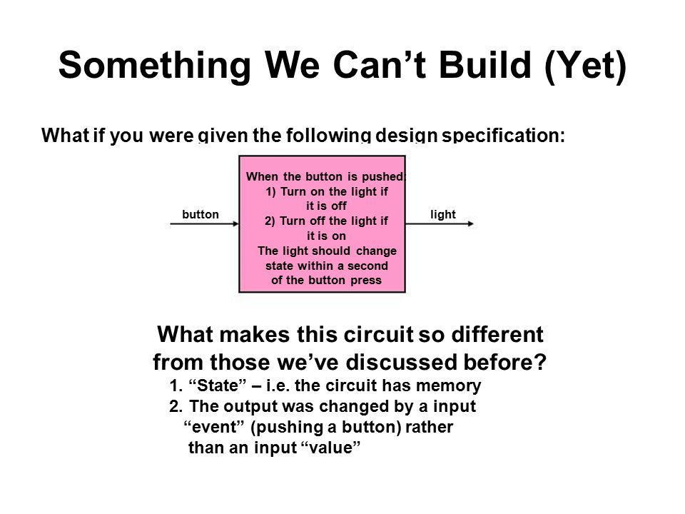 Something We Can't Build (Yet) What if you were given the following design specification: When the button is pushed: 1) Turn on the light if it is off 2) Turn off the light if it is on The light should change state within a second of the button press What makes this circuit so different from those we've discussed before.