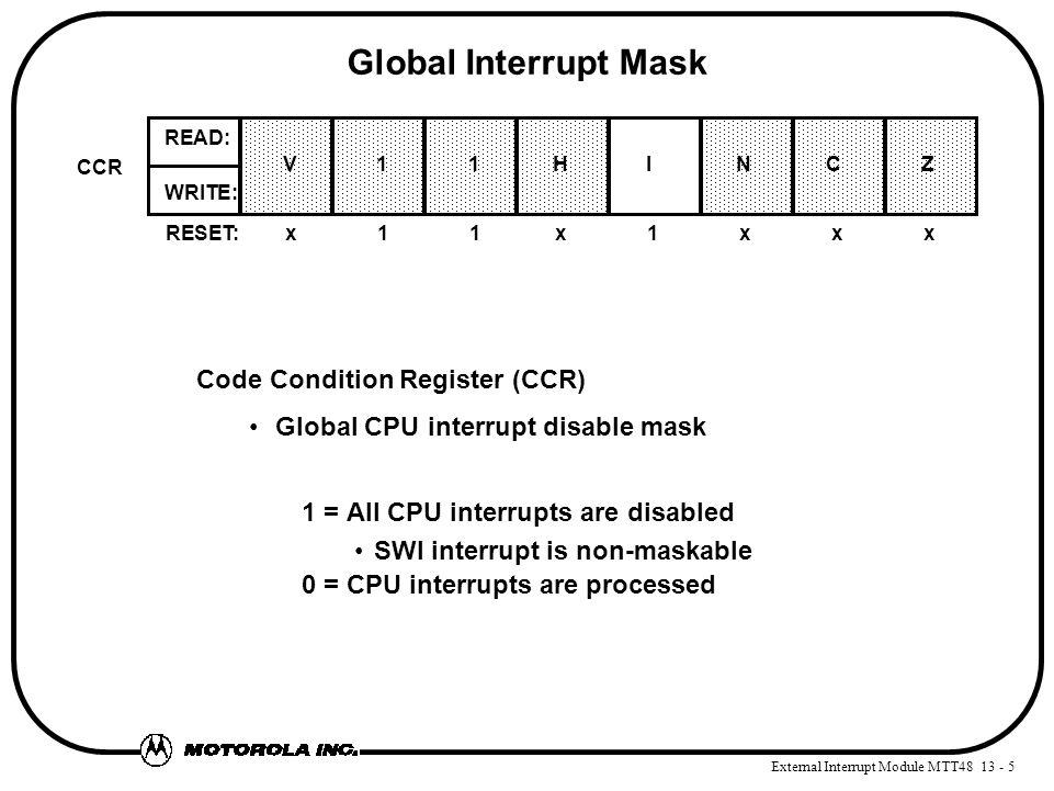 External Interrupt Module MTT48 13 - 5 Global Interrupt Mask Code Condition Register (CCR) Global CPU interrupt disable mask 1 = All CPU interrupts are disabled SWI interrupt is non-maskable 0 = CPU interrupts are processed RESET:x11x1xxx WRITE: READ: CCR V 1 1HI N C Z