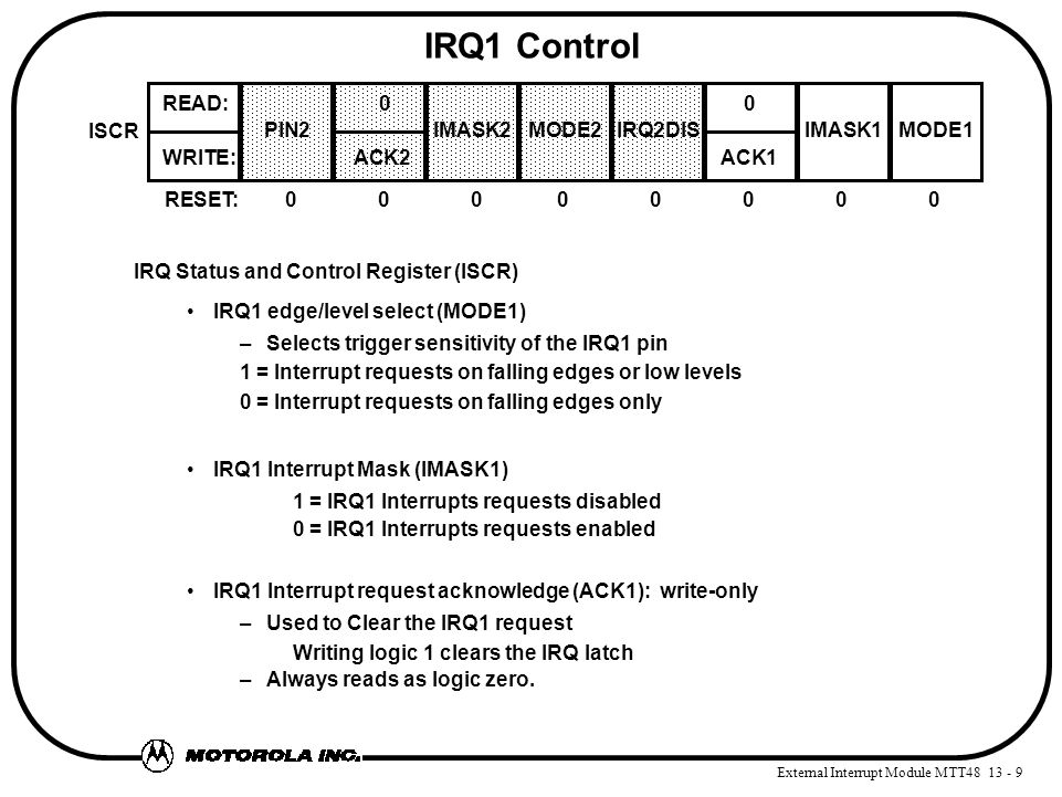 External Interrupt Module MTT48 13 - 9 IRQ1 Control IRQ Status and Control Register (ISCR) IRQ1 edge/level select (MODE1) –Selects trigger sensitivity of the IRQ1 pin 1 = Interrupt requests on falling edges or low levels 0 = Interrupt requests on falling edges only IRQ1 Interrupt Mask (IMASK1) 1 = IRQ1 Interrupts requests disabled 0 = IRQ1 Interrupts requests enabled IRQ1 Interrupt request acknowledge (ACK1): write-only –Used to Clear the IRQ1 request Writing logic 1 clears the IRQ latch –Always reads as logic zero.