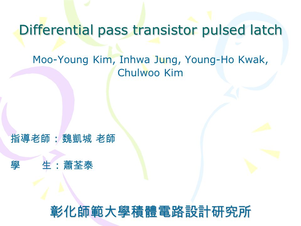 Differential pass transistor pulsed latch Moo-Young Kim, Inhwa Jung, Young-Ho Kwak, Chulwoo Kim 指導老師 : 魏凱城 老師 學 生 : 蕭荃泰彰化師範大學積體電路設計研究所