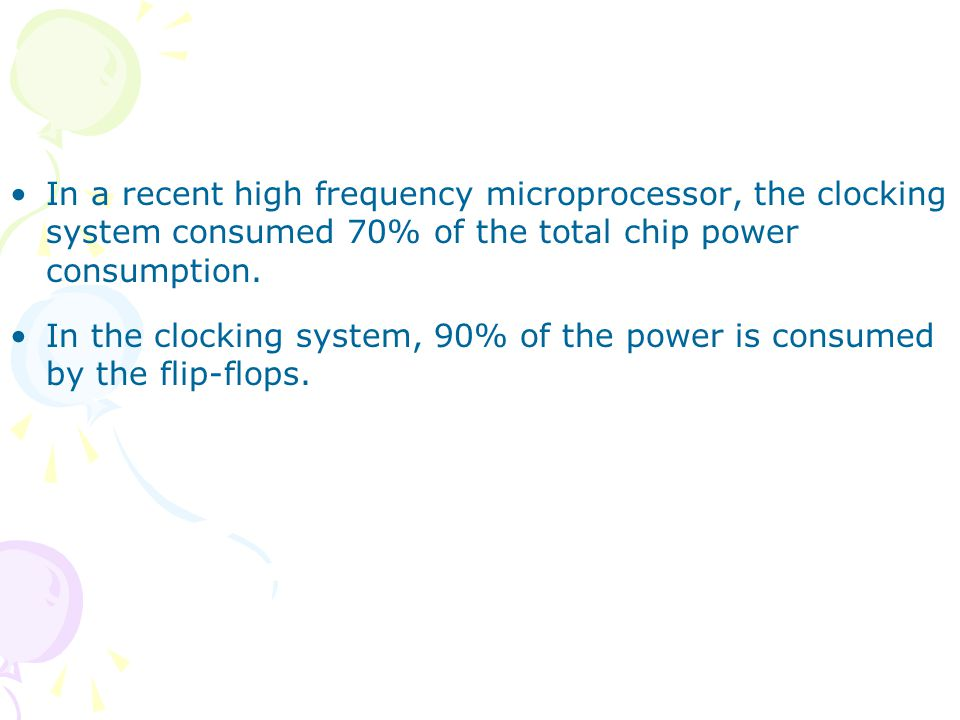 In a recent high frequency microprocessor, the clocking system consumed 70% of the total chip power consumption.