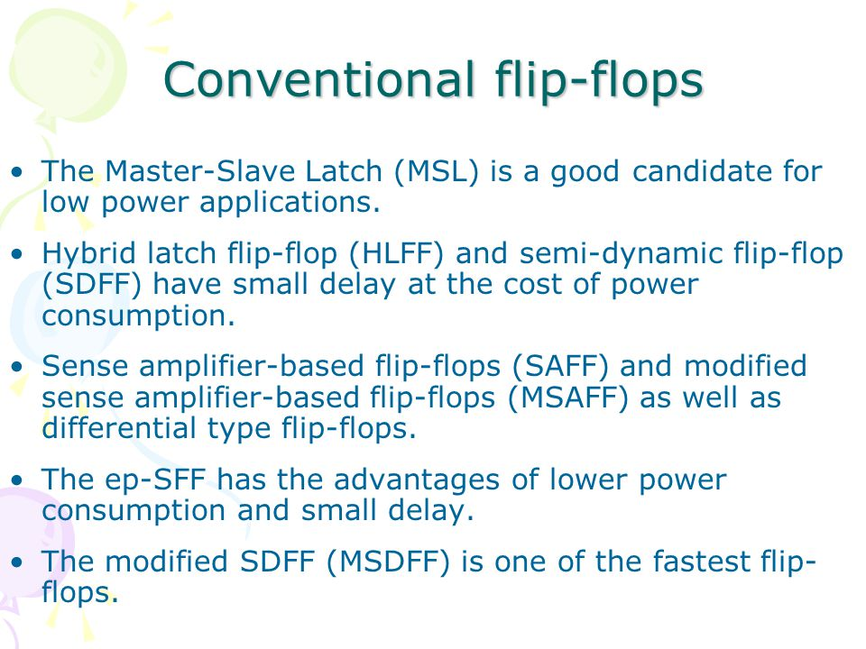 Conventional flip-flops The Master-Slave Latch (MSL) is a good candidate for low power applications.