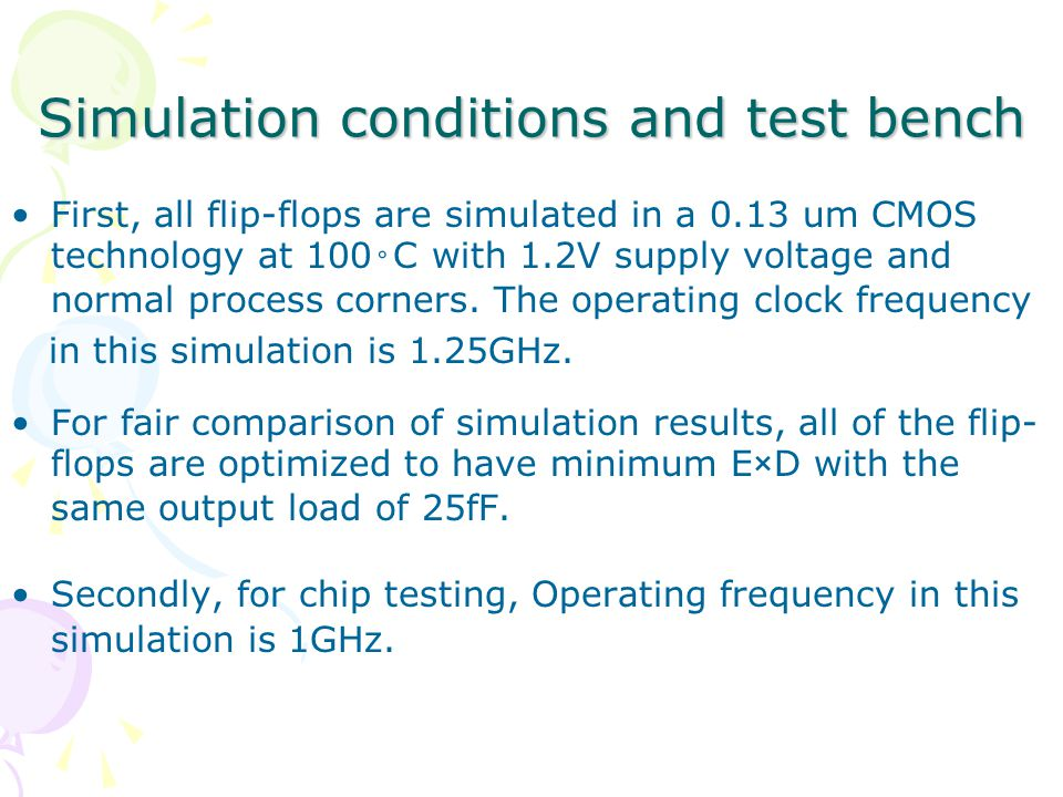 Simulation conditions and test bench First, all flip-flops are simulated in a 0.13 um CMOS technology at 100 ◦ C with 1.2V supply voltage and normal process corners.