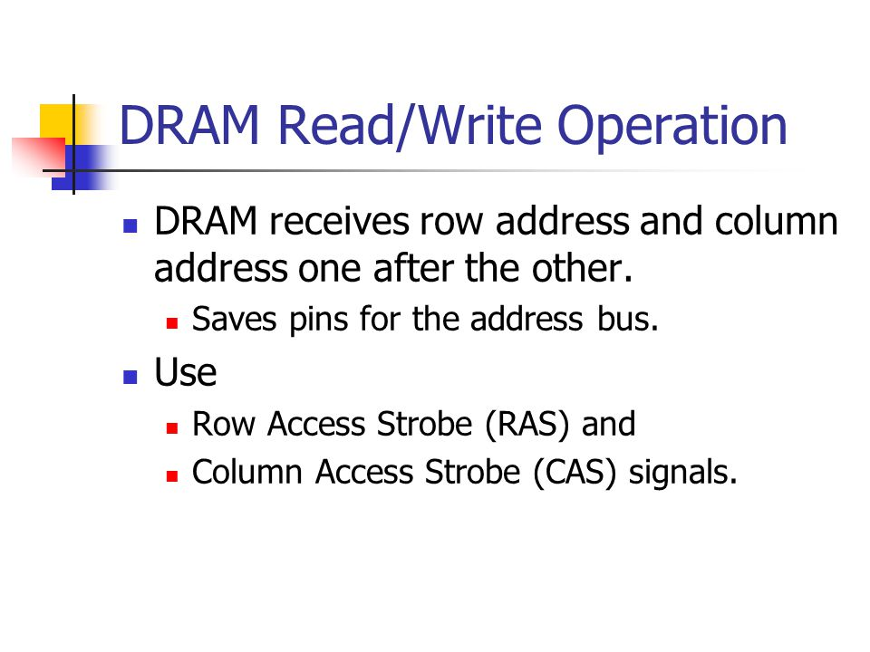DRAM Read/Write Operation DRAM receives row address and column address one after the other.