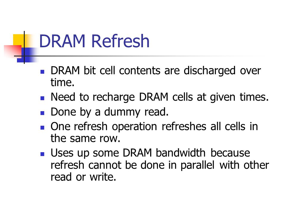 DRAM Refresh DRAM bit cell contents are discharged over time.