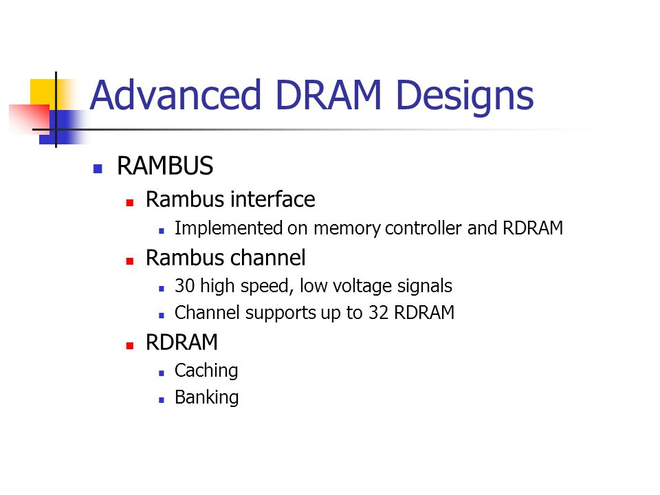 Advanced DRAM Designs RAMBUS Rambus interface Implemented on memory controller and RDRAM Rambus channel 30 high speed, low voltage signals Channel supports up to 32 RDRAM RDRAM Caching Banking