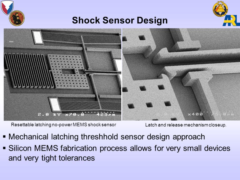 Shock Sensor Design  Mechanical latching threshhold sensor design approach  Silicon MEMS fabrication process allows for very small devices and very tight tolerances Resettable latching no-power MEMS shock sensor Latch and release mechanism closeup.