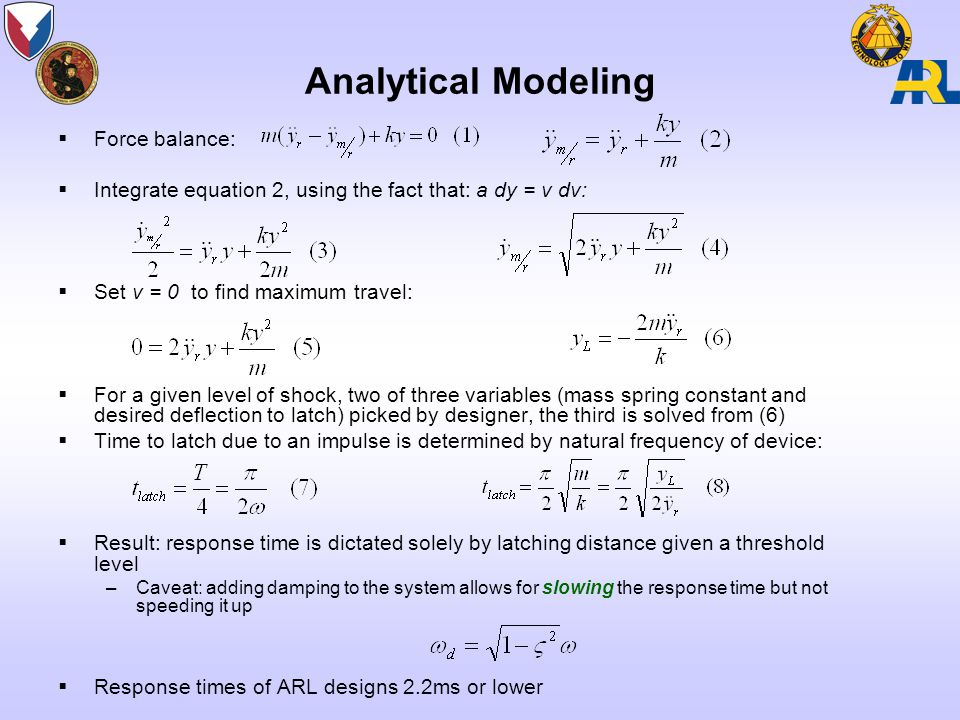 Analytical Modeling  Force balance:  Integrate equation 2, using the fact that: a dy = v dv:  Set v = 0 to find maximum travel:  For a given level of shock, two of three variables (mass spring constant and desired deflection to latch) picked by designer, the third is solved from (6)  Time to latch due to an impulse is determined by natural frequency of device:  Result: response time is dictated solely by latching distance given a threshold level –Caveat: adding damping to the system allows for slowing the response time but not speeding it up  Response times of ARL designs 2.2ms or lower