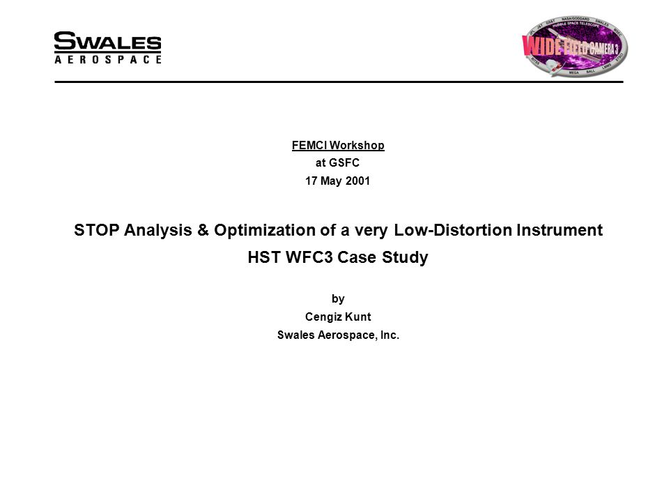 FEMCI Workshop at GSFC 17 May 2001 STOP Analysis & Optimization of a very Low-Distortion Instrument HST WFC3 Case Study by Cengiz Kunt Swales Aerospace, Inc.