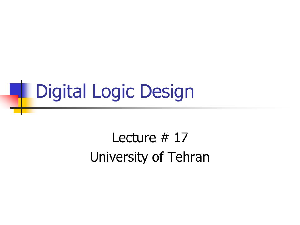 Digital Logic Design Lecture # 17 University of Tehran