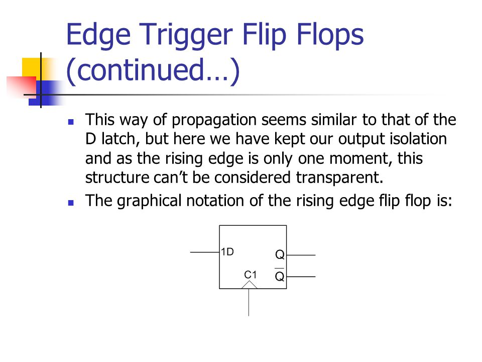 Edge Trigger Flip Flops (continued…) This way of propagation seems similar to that of the D latch, but here we have kept our output isolation and as t