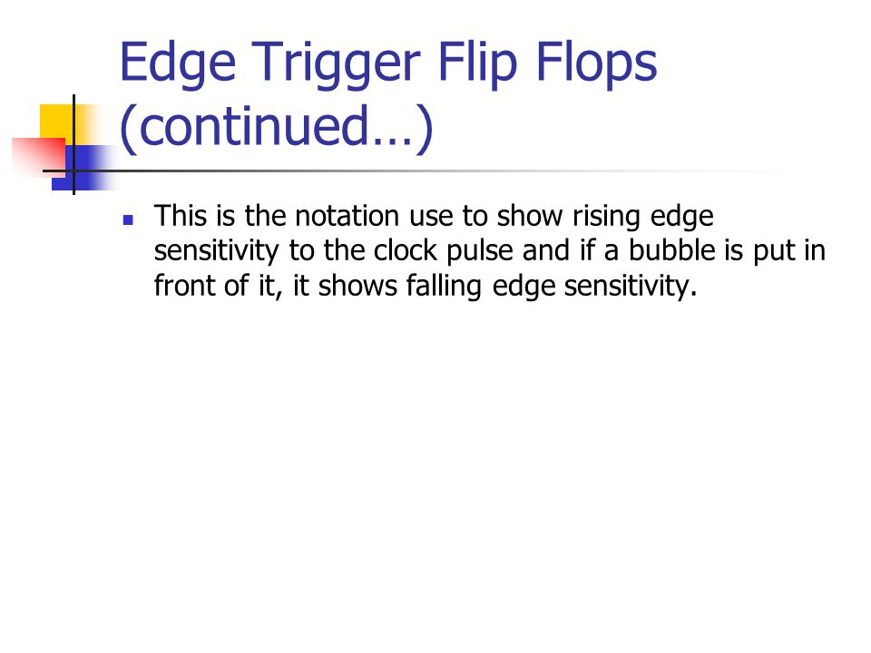 Edge Trigger Flip Flops (continued…) This is the notation use to show rising edge sensitivity to the clock pulse and if a bubble is put in front of it