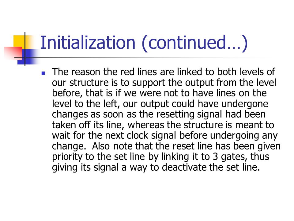 Initialization (continued…) The reason the red lines are linked to both levels of our structure is to support the output from the level before, that is if we were not to have lines on the level to the left, our output could have undergone changes as soon as the resetting signal had been taken off its line, whereas the structure is meant to wait for the next clock signal before undergoing any change.