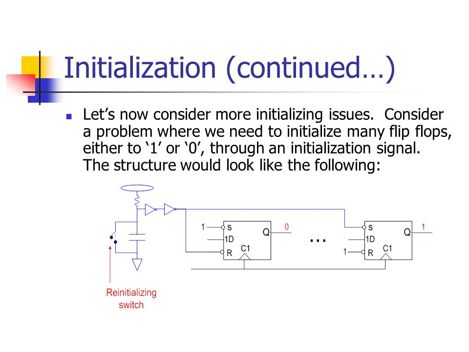 Initialization (continued…) Let's now consider more initializing issues. Consider a problem where we need to initialize many flip flops, either to '1'