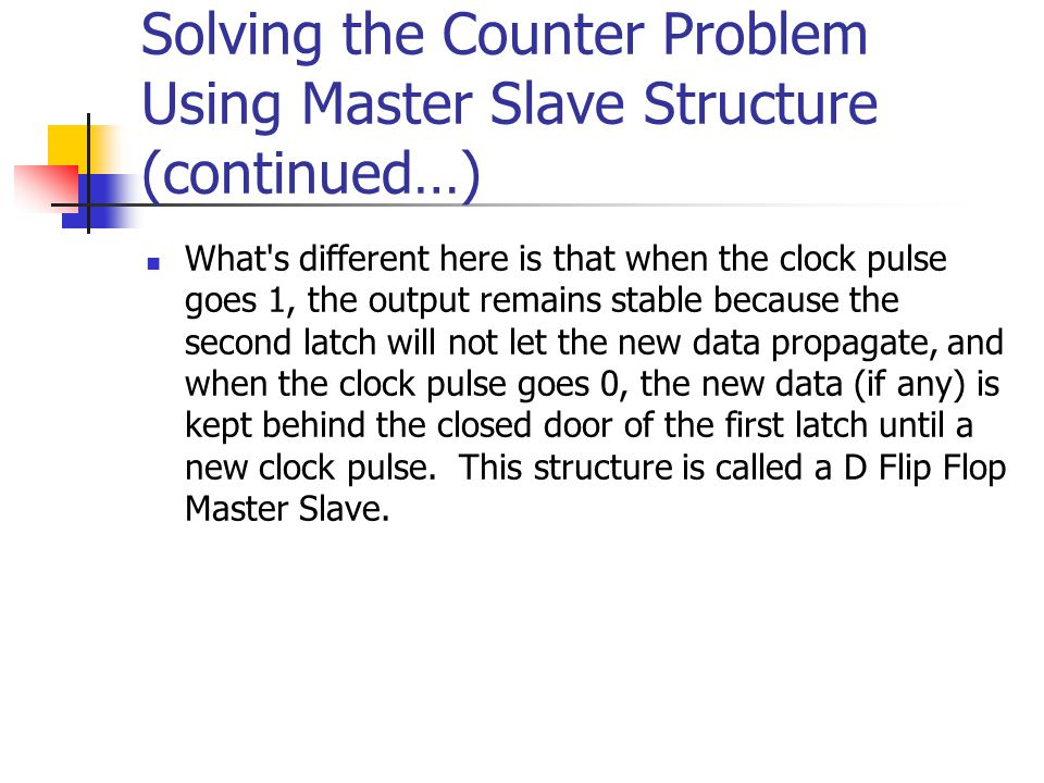 Solving the Counter Problem Using Master Slave Structure (continued…) In D latches our main problem was the transparency between the output and the input when the clock signal is 1.