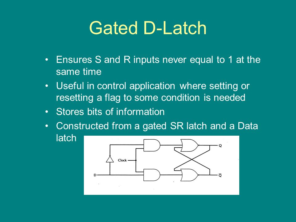 Gated D-Latch Ensures S and R inputs never equal to 1 at the same time Useful in control application where setting or resetting a flag to some condition is needed Stores bits of information Constructed from a gated SR latch and a Data latch
