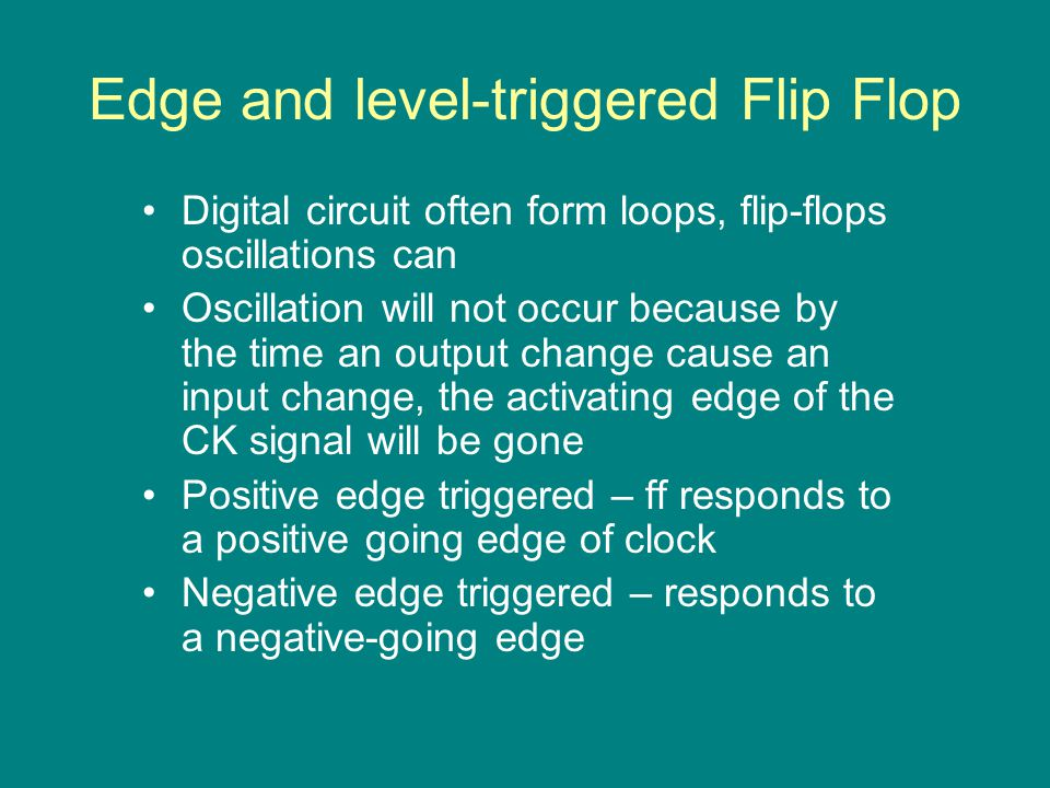 Edge and level-triggered Flip Flop Digital circuit often form loops, flip-flops oscillations can Oscillation will not occur because by the time an output change cause an input change, the activating edge of the CK signal will be gone Positive edge triggered – ff responds to a positive going edge of clock Negative edge triggered – responds to a negative-going edge