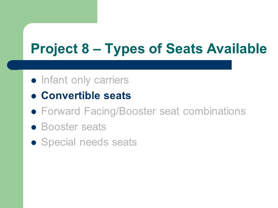 Project 8 – Types of Seats Available Infant only carriers Convertible seats Forward Facing/Booster seat combinations Booster seats Special needs seats