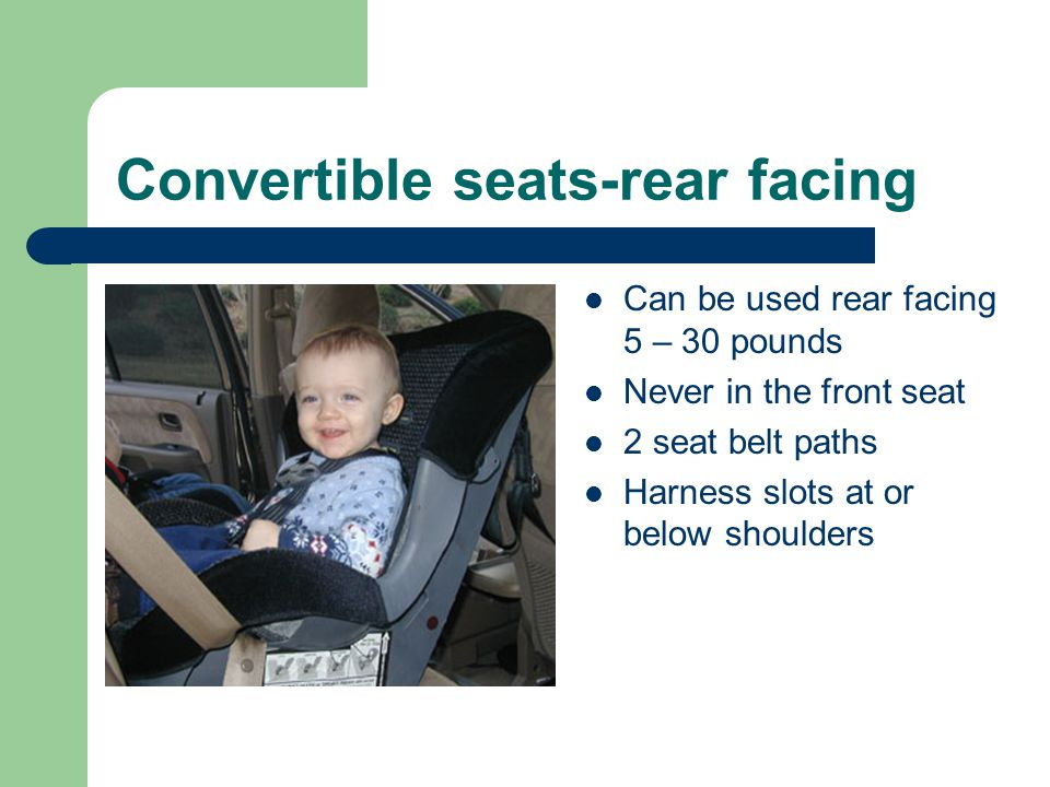 Convertible seats-rear facing Can be used rear facing 5 – 30 pounds Never in the front seat 2 seat belt paths Harness slots at or below shoulders