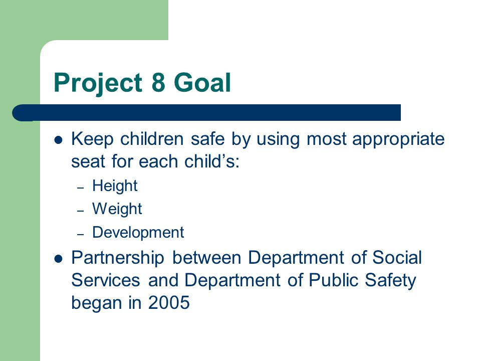 Project 8 Goal Keep children safe by using most appropriate seat for each child's: – Height – Weight – Development Partnership between Department of Social Services and Department of Public Safety began in 2005