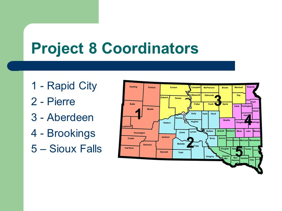 Project 8 Coordinators 1 - Rapid City 2 - Pierre 3 - Aberdeen 4 - Brookings 5 – Sioux Falls