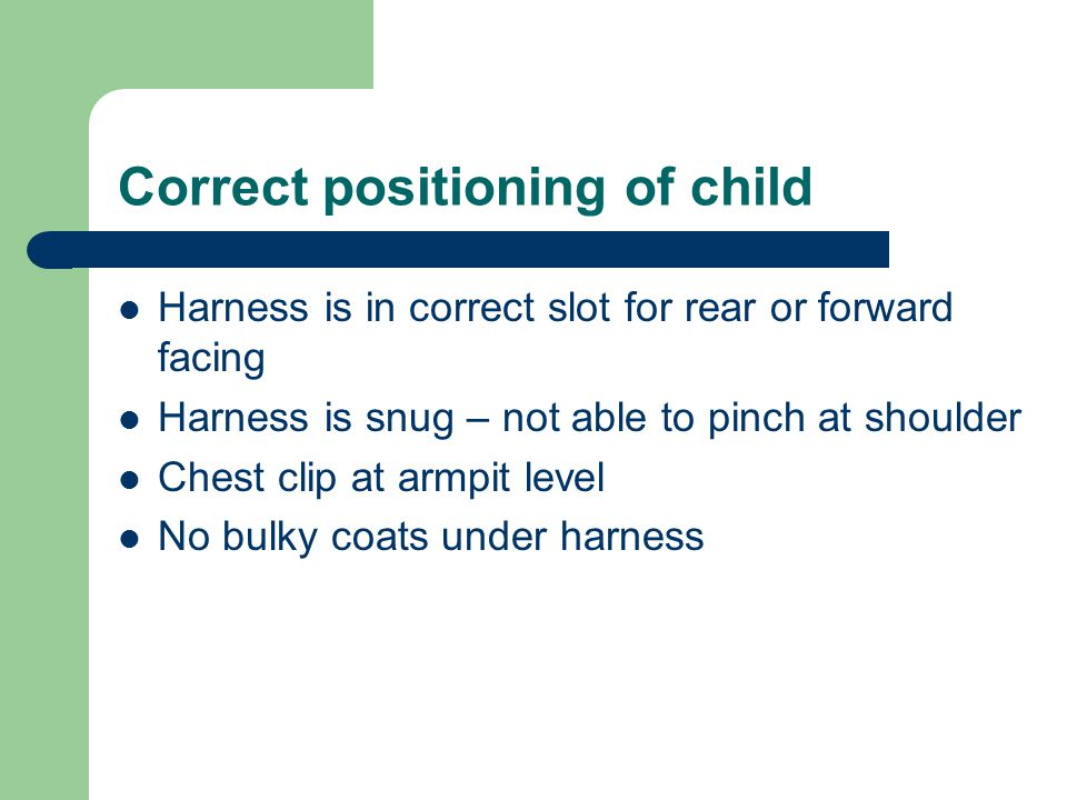 Correct positioning of child Harness is in correct slot for rear or forward facing Harness is snug – not able to pinch at shoulder Chest clip at armpit level No bulky coats under harness