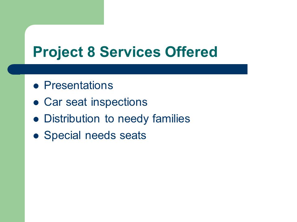 Project 8 Services Offered Presentations Car seat inspections Distribution to needy families Special needs seats