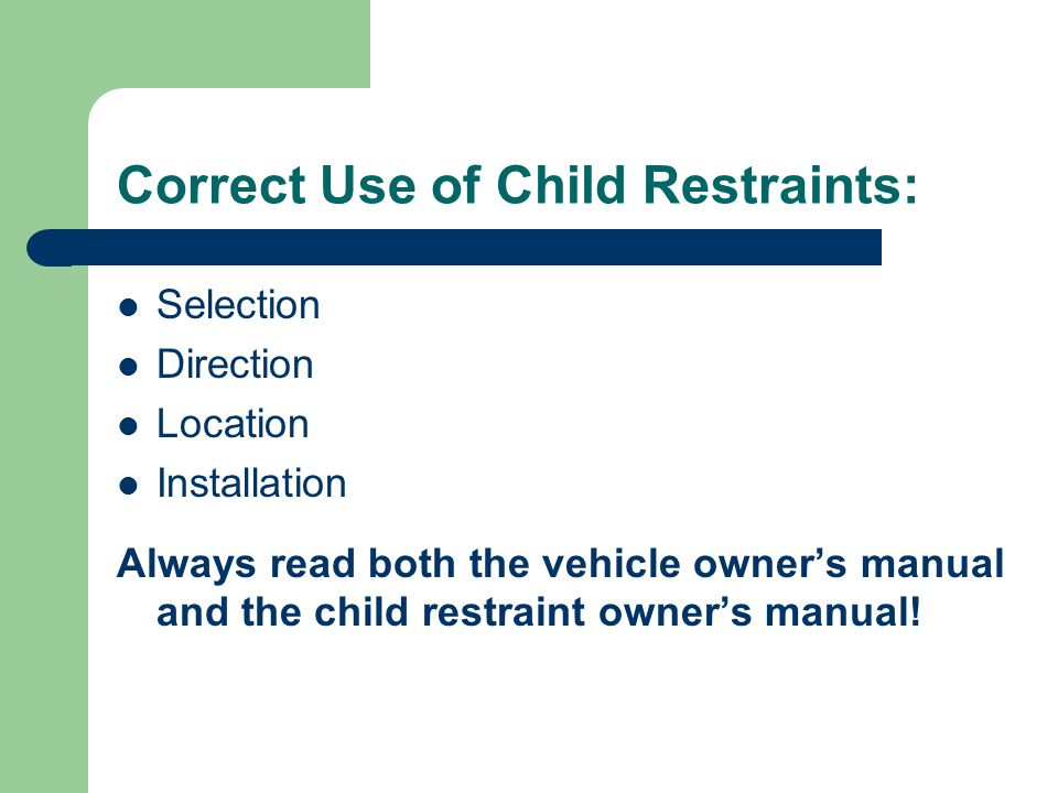 Correct Use of Child Restraints: Selection Direction Location Installation Always read both the vehicle owner's manual and the child restraint owner's manual!