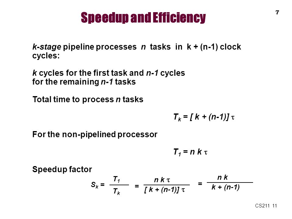 CS211 11 Speedup and Efficiency k-stage pipeline processes n tasks in k + (n-1) clock cycles: k cycles for the first task and n-1 cycles for the remai