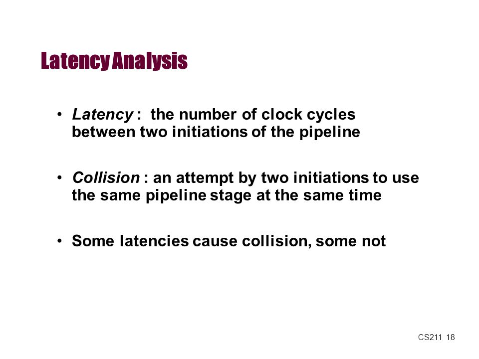 CS211 18 Latency Analysis Latency : the number of clock cycles between two initiations of the pipeline Collision : an attempt by two initiations to us