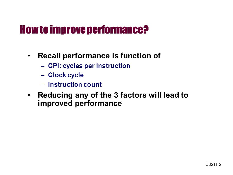 CS211 2 How to improve performance? Recall performance is function of –CPI: cycles per instruction –Clock cycle –Instruction count Reducing any of the