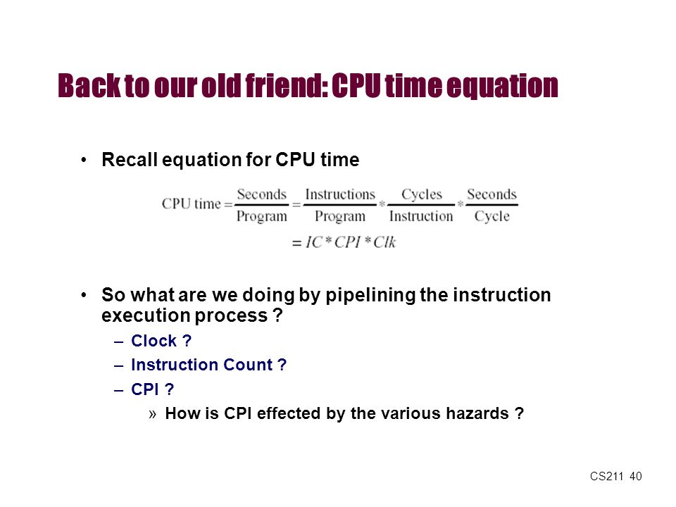 CS211 40 Back to our old friend: CPU time equation Recall equation for CPU time So what are we doing by pipelining the instruction execution process ?
