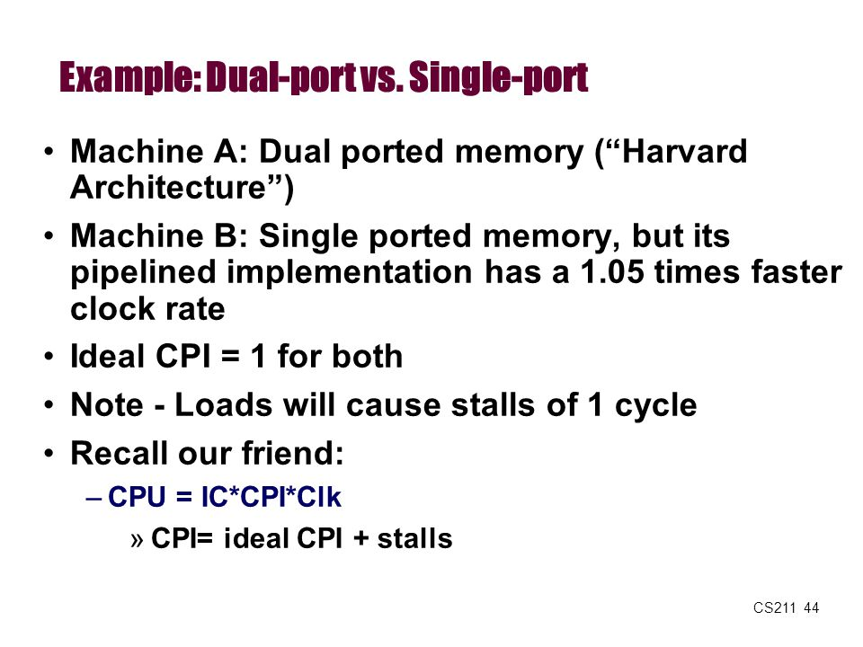 "CS211 44 Example: Dual-port vs. Single-port Machine A: Dual ported memory (""Harvard Architecture"") Machine B: Single ported memory, but its pipelined"