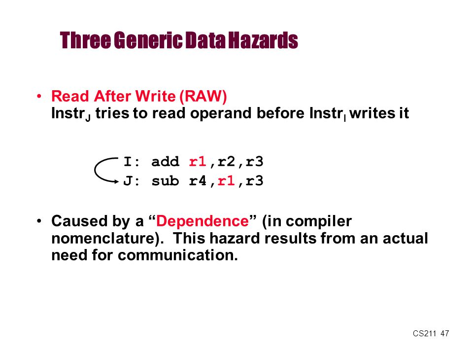 """CS211 47 Read After Write (RAW) Instr J tries to read operand before Instr I writes it Caused by a """"Dependence"""" (in compiler nomenclature). This hazar"""