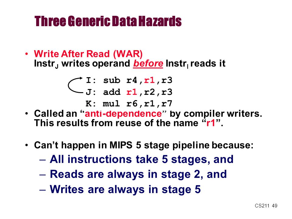 """CS211 49 Write After Read (WAR) Instr J writes operand before Instr I reads it Called an """"anti-dependence"""" by compiler writers. This results from reus"""