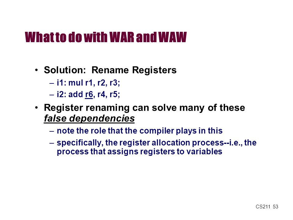 CS211 53 What to do with WAR and WAW Solution: Rename Registers –i1: mul r1, r2, r3; –i2: add r6, r4, r5; Register renaming can solve many of these fa