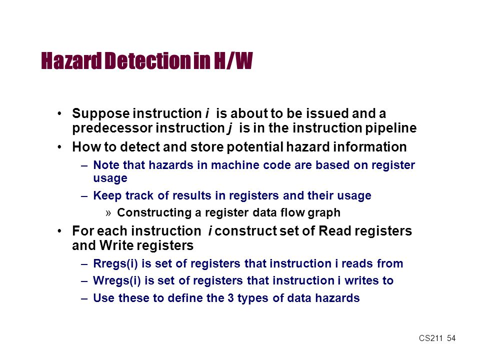 CS211 54 Hazard Detection in H/W Suppose instruction i is about to be issued and a predecessor instruction j is in the instruction pipeline How to det