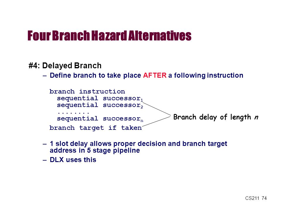 CS211 74 Four Branch Hazard Alternatives #4: Delayed Branch –Define branch to take place AFTER a following instruction branch instruction sequential s