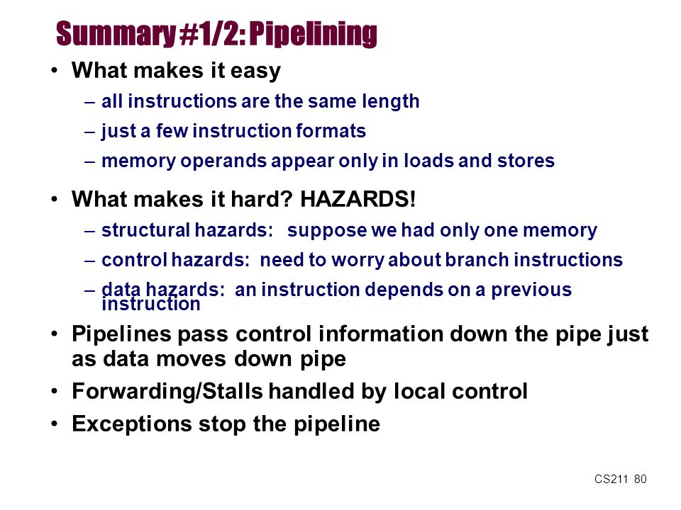 CS211 80 Summary #1/2: Pipelining What makes it easy –all instructions are the same length –just a few instruction formats –memory operands appear onl