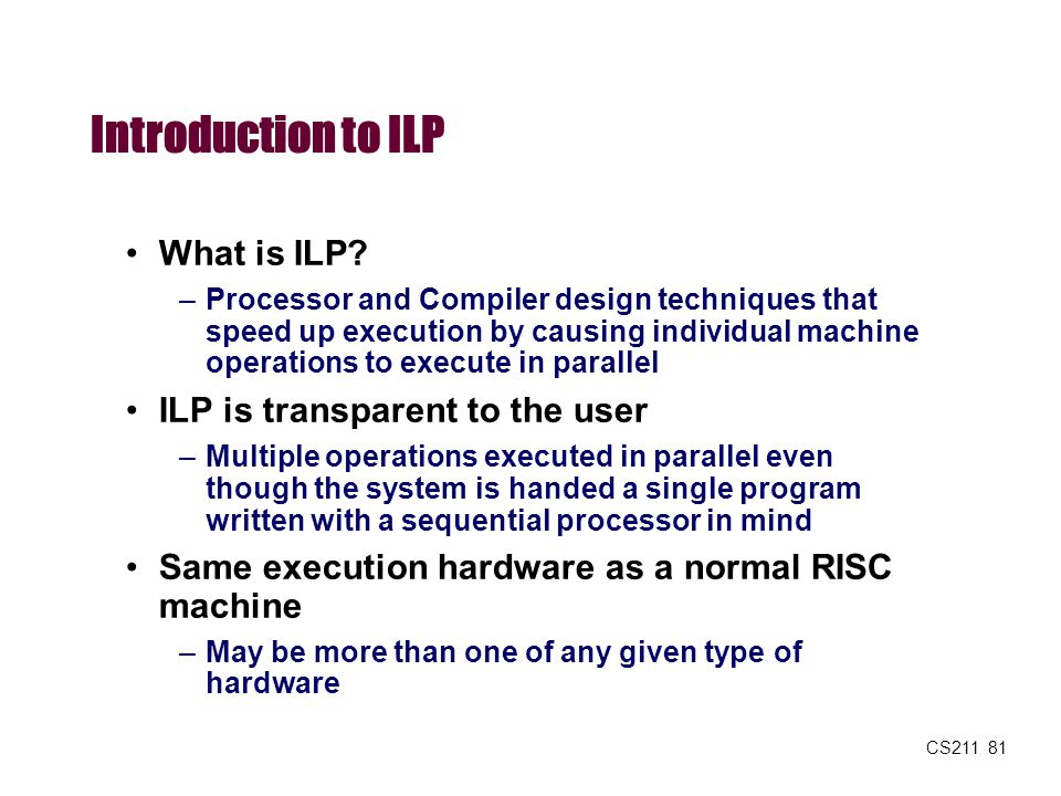 CS211 81 Introduction to ILP What is ILP? –Processor and Compiler design techniques that speed up execution by causing individual machine operations t
