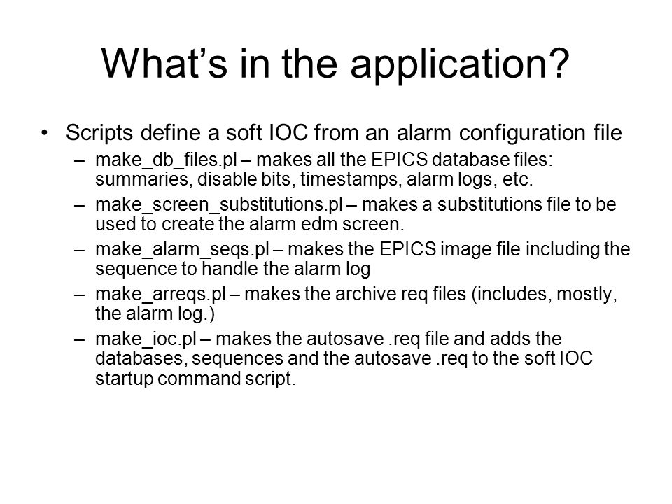 Under the Hood – EPICS Database Files (sSsNApp Db directory) alarmModes.db – Defines machine modes for mid-level summaries (loaded by the soft IOC ics-ioc-linux-alrm.) _ _Alarm.substitutions – defines records using the following VDCT templates: –alarmLatch.template –alarmLog.template –sumLatch.template –topSumLatch.template _ _ Alarm _top.db – records that are directly written by the script - -ioc-linux-alrm.substitutions – standard linuxStats soft IOC status.