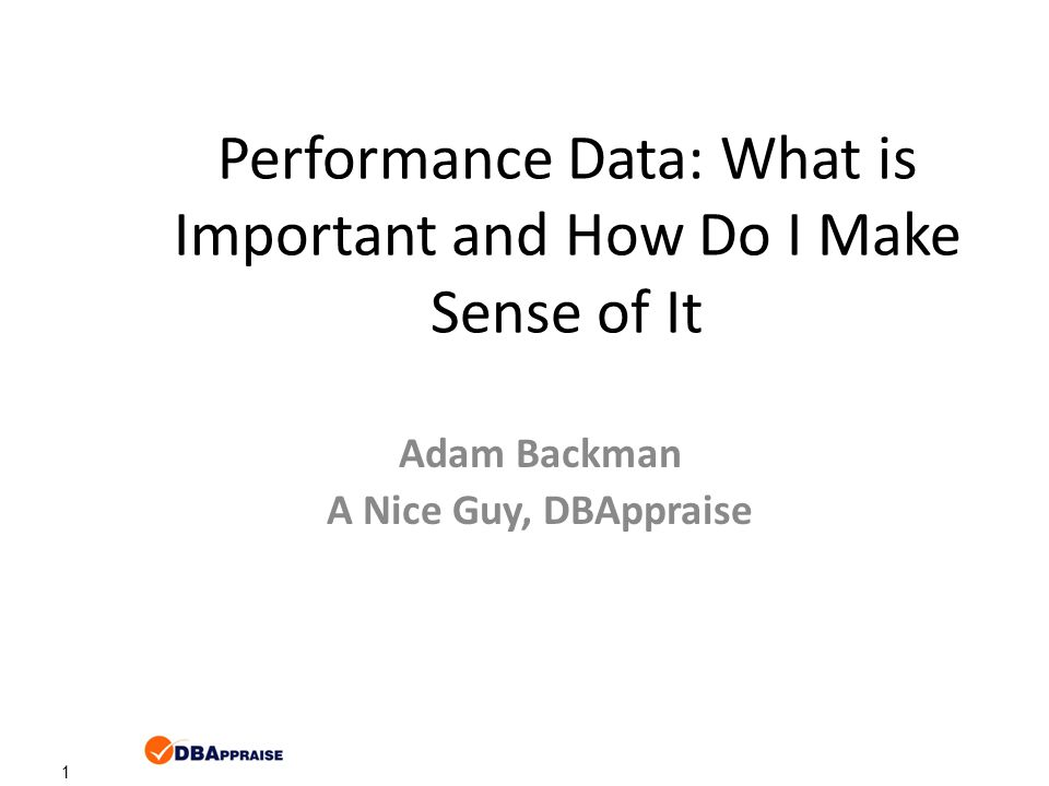 1 Performance Data: What is Important and How Do I Make Sense of It Adam Backman A Nice Guy, DBAppraise