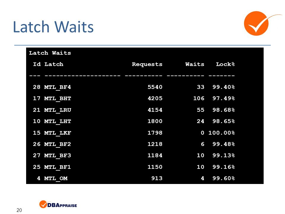 20 Latch Waits Id Latch Requests Waits Lock% --- -------------------- ---------- ---------- ------- 28 MTL_BF4 5540 33 99.40% 17 MTL_BHT 4205 106 97.49% 21 MTL_LRU 4154 55 98.68% 10 MTL_LHT 1800 24 98.65% 15 MTL_LKF 1798 0 100.00% 26 MTL_BF2 1218 6 99.48% 27 MTL_BF3 1184 10 99.13% 25 MTL_BF1 1150 10 99.16% 4 MTL_OM 913 4 99.60%